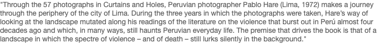 """Through the 57 photographs in Curtains and Holes, Peruvian photographer Pablo Hare (Lima, 1972) makes a journey through the periphery of the city of Lima. During the three years in which the photographs were taken, Hare's way of looking at the landscape mutated along his readings of the literature on the violence that burst out in Perú almost four decades ago and which, in many ways, still haunts Peruvian everyday life. The premise that drives the book is that of a landscape in which the spectre of violence – and of death – still lurks silently in the background."""